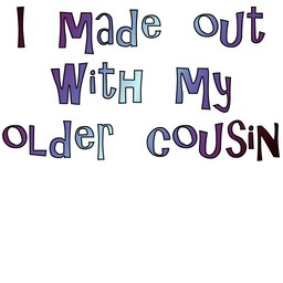 [ I made out with my older cousin ]